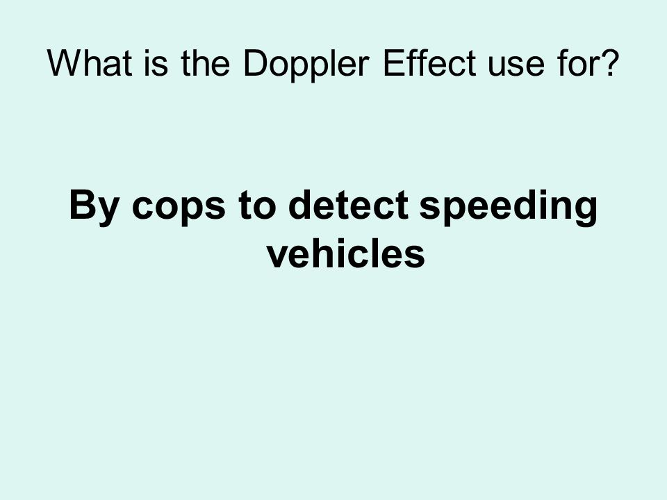 What is the Doppler Effect use for? By cops to detect speeding vehicles