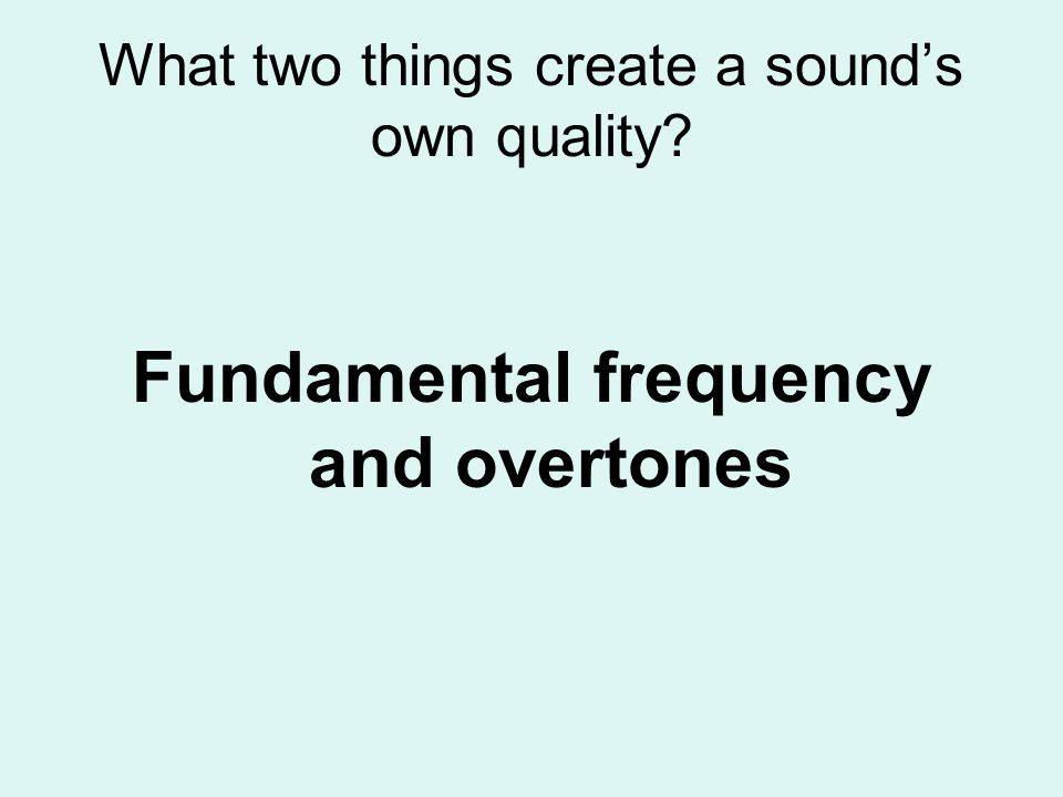 What two things create a sounds own quality? Fundamental frequency and overtones