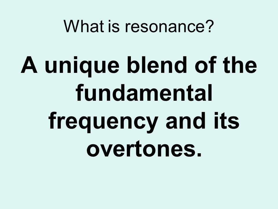 What is resonance? A unique blend of the fundamental frequency and its overtones.