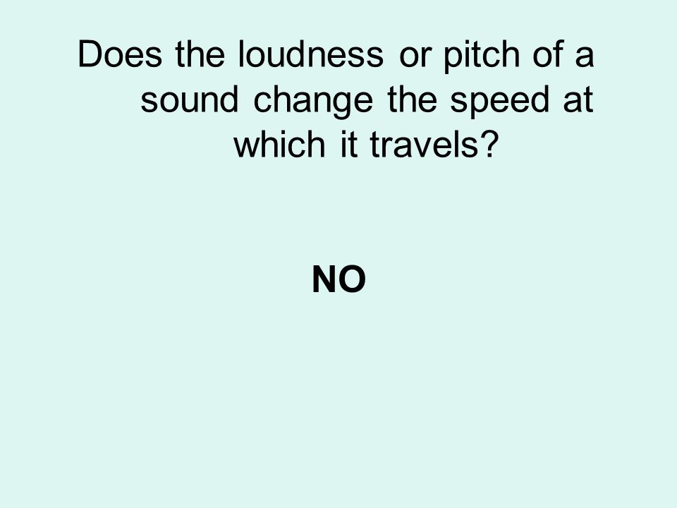 Does the loudness or pitch of a sound change the speed at which it travels? NO