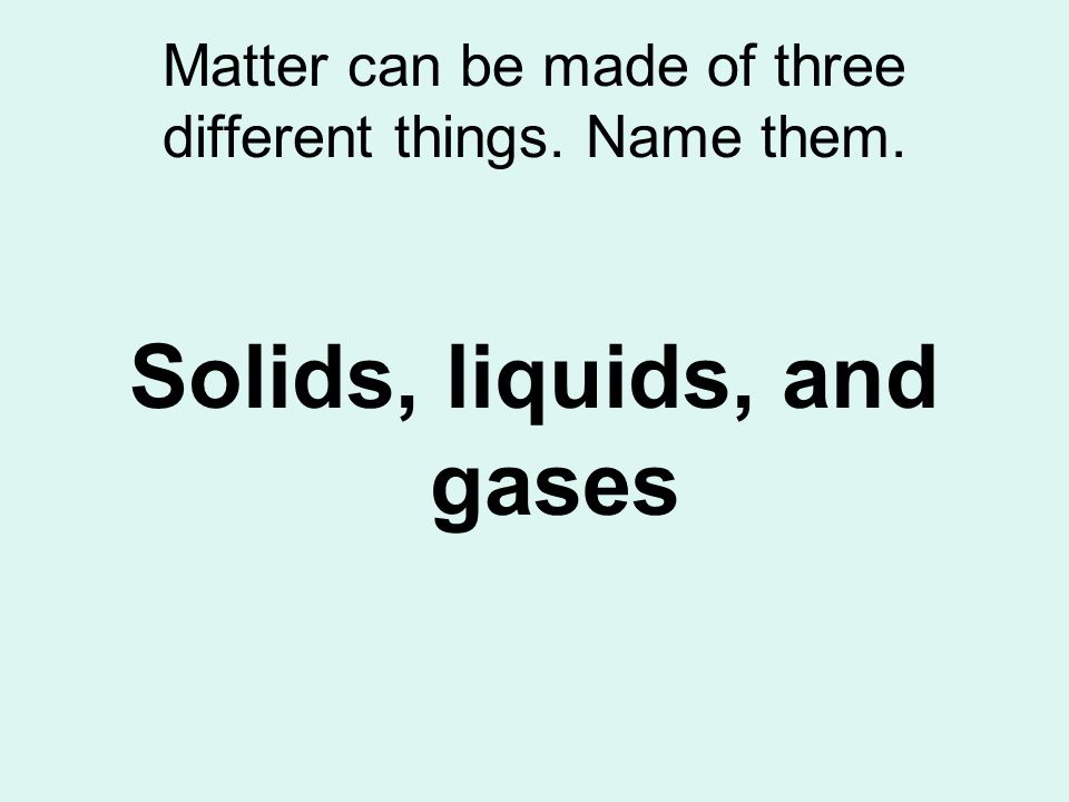 Matter can be made of three different things. Name them. Solids, liquids, and gases