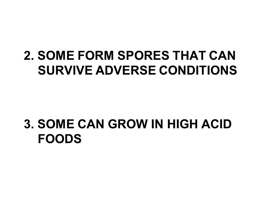 2. SOME FORM SPORES THAT CAN SURVIVE ADVERSE CONDITIONS 3. SOME CAN GROW IN HIGH ACID FOODS