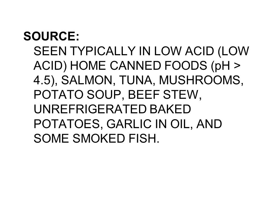 SOURCE: SEEN TYPICALLY IN LOW ACID (LOW ACID) HOME CANNED FOODS (pH > 4.5), SALMON, TUNA, MUSHROOMS, POTATO SOUP, BEEF STEW, UNREFRIGERATED BAKED POTA
