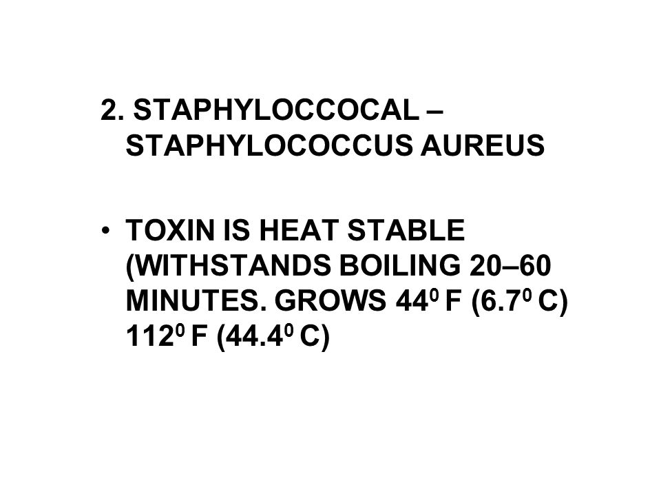 2. STAPHYLOCCOCAL – STAPHYLOCOCCUS AUREUS TOXIN IS HEAT STABLE (WITHSTANDS BOILING 20–60 MINUTES. GROWS 44 0 F (6.7 0 C) 112 0 F (44.4 0 C)