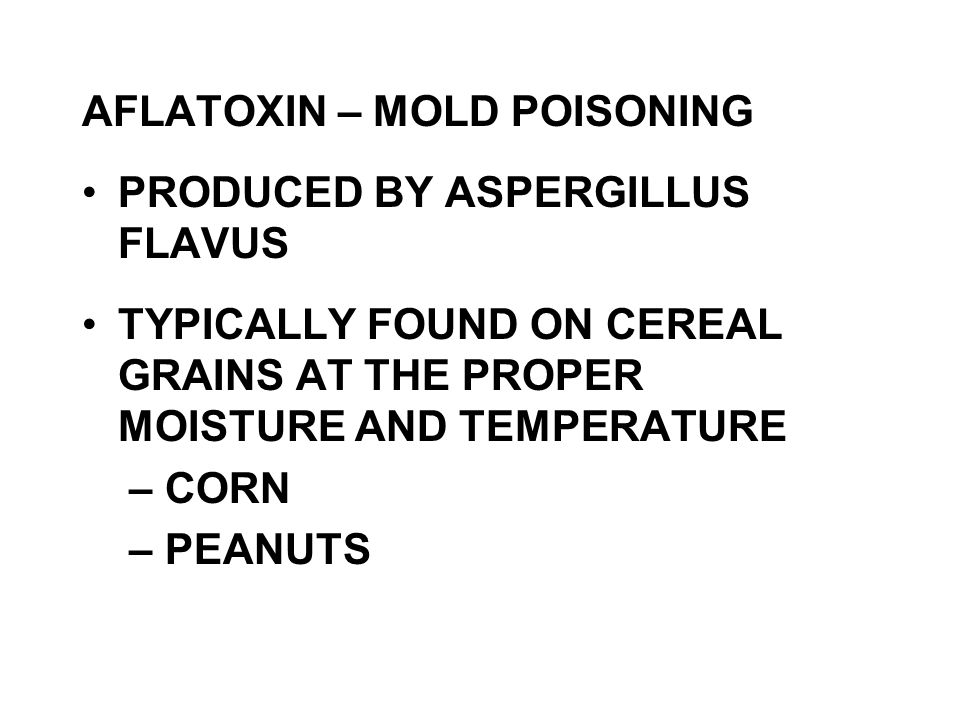 AFLATOXIN – MOLD POISONING PRODUCED BY ASPERGILLUS FLAVUS TYPICALLY FOUND ON CEREAL GRAINS AT THE PROPER MOISTURE AND TEMPERATURE – CORN – PEANUTS