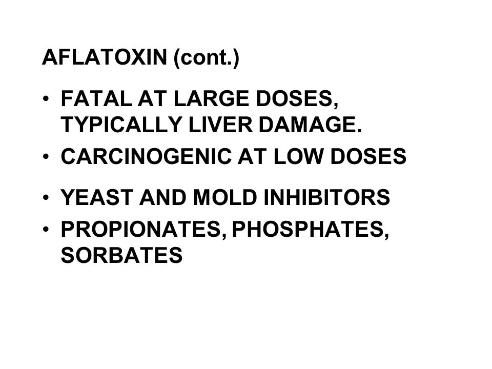 AFLATOXIN (cont.) FATAL AT LARGE DOSES, TYPICALLY LIVER DAMAGE. CARCINOGENIC AT LOW DOSES YEAST AND MOLD INHIBITORS PROPIONATES, PHOSPHATES, SORBATES