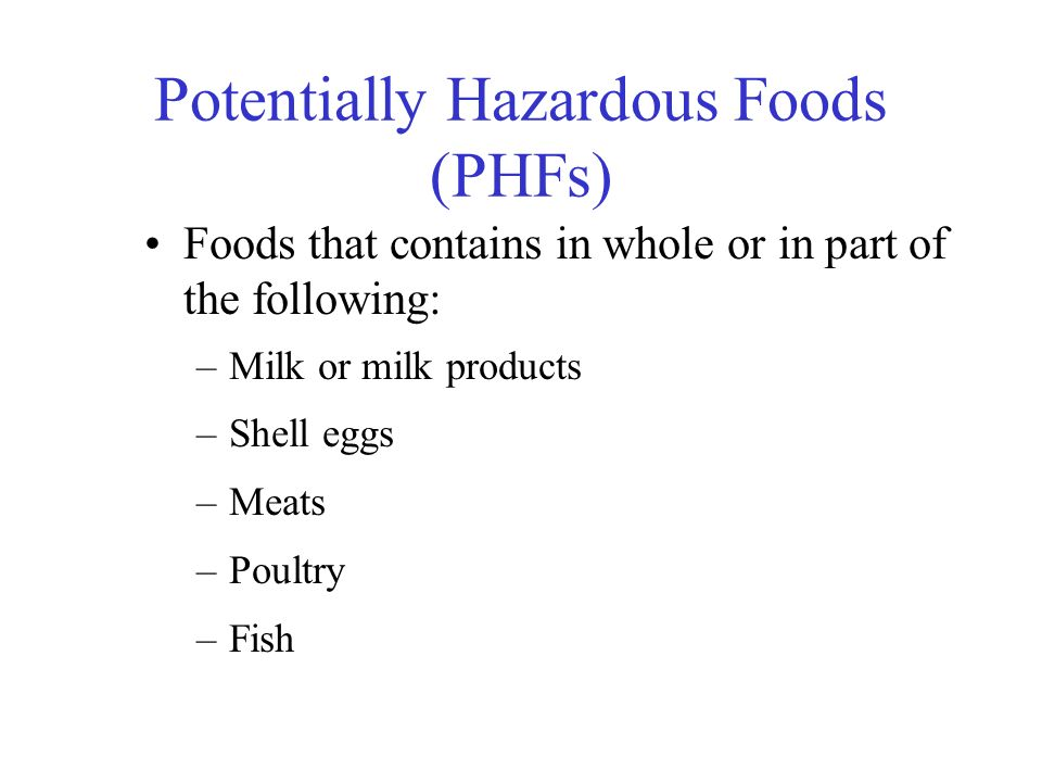Potentially Hazardous Foods (PHFs) Foods that contains in whole or in part of the following: –Milk or milk products –Shell eggs –Meats –Poultry –Fish