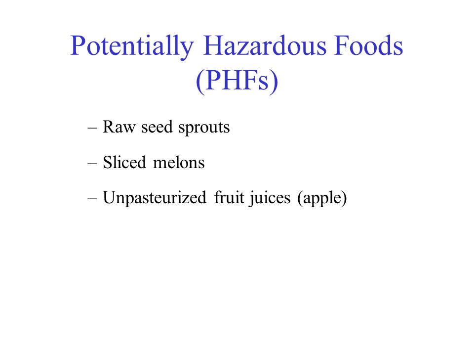 Potentially Hazardous Foods (PHFs) –Raw seed sprouts –Sliced melons –Unpasteurized fruit juices (apple)