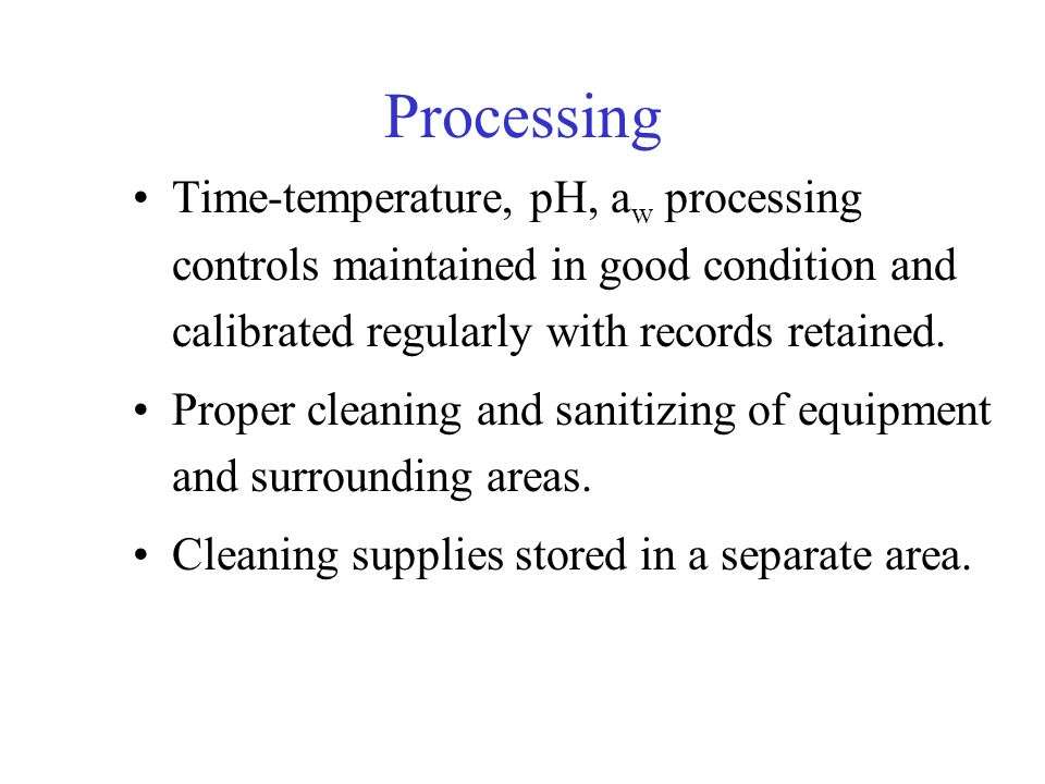 Processing Time-temperature, pH, a w processing controls maintained in good condition and calibrated regularly with records retained. Proper cleaning