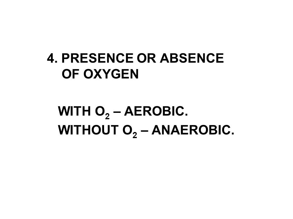4. PRESENCE OR ABSENCE OF OXYGEN WITH O 2 – AEROBIC. WITHOUT O 2 – ANAEROBIC.