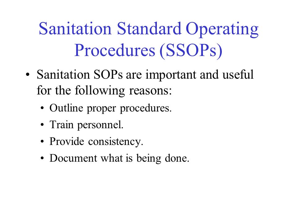 Sanitation Standard Operating Procedures (SSOPs) Sanitation SOPs are important and useful for the following reasons: Outline proper procedures. Train