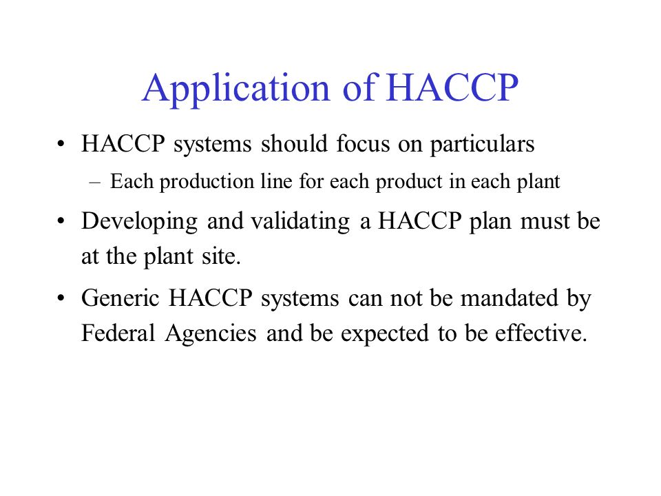 Application of HACCP HACCP systems should focus on particulars –Each production line for each product in each plant Developing and validating a HACCP