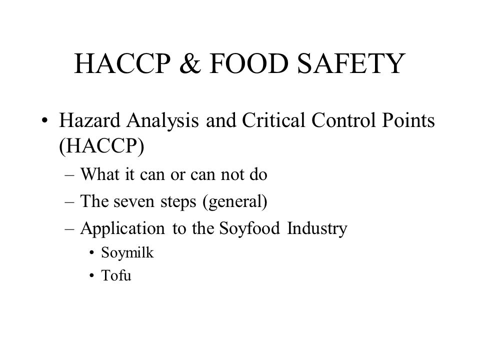 HACCP & FOOD SAFETY Hazard Analysis and Critical Control Points (HACCP) –What it can or can not do –The seven steps (general) –Application to the Soyf