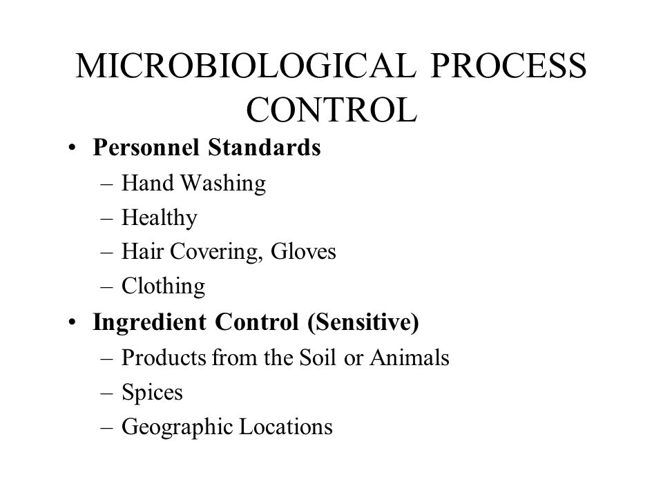 MICROBIOLOGICAL PROCESS CONTROL Personnel Standards –Hand Washing –Healthy –Hair Covering, Gloves –Clothing Ingredient Control (Sensitive) –Products f
