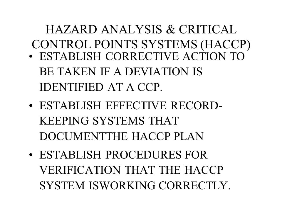 HAZARD ANALYSIS & CRITICAL CONTROL POINTS SYSTEMS (HACCP) ESTABLISH CORRECTIVE ACTION TO BE TAKEN IF A DEVIATION IS IDENTIFIED AT A CCP. ESTABLISH EFF