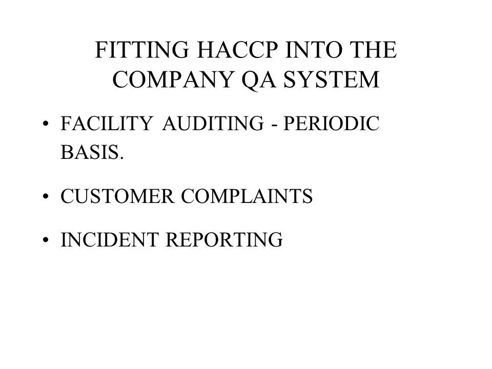 FITTING HACCP INTO THE COMPANY QA SYSTEM FACILITY AUDITING - PERIODIC BASIS. CUSTOMER COMPLAINTS INCIDENT REPORTING