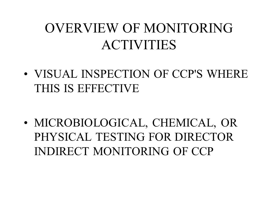 OVERVIEW OF MONITORING ACTIVITIES VISUAL INSPECTION OF CCP'S WHERE THIS IS EFFECTIVE MICROBIOLOGICAL, CHEMICAL, OR PHYSICAL TESTING FOR DIRECTOR INDIR