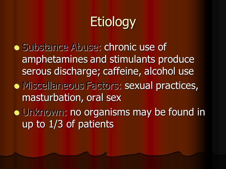 Etiology Substance Abuse: chronic use of amphetamines and stimulants produce serous discharge; caffeine, alcohol use Substance Abuse: chronic use of a