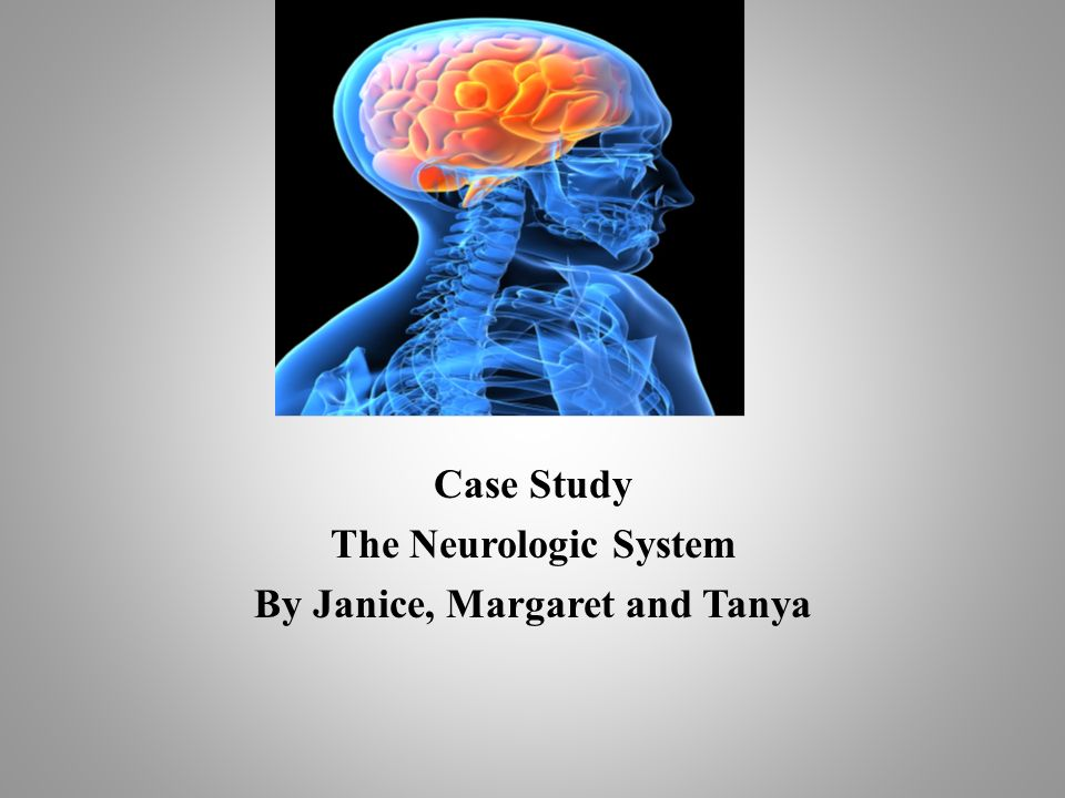 Case Study The Neurologic System By Janice, Margaret and Tanya