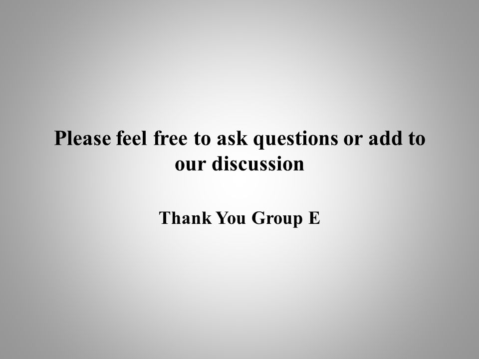 Please feel free to ask questions or add to our discussion Thank You Group E