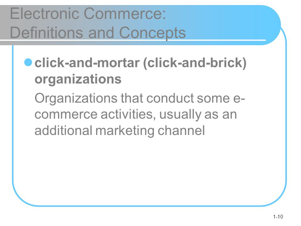 1-10 Electronic Commerce: Definitions and Concepts click-and-mortar (click-and-brick) organizations Organizations that conduct some e- commerce activities, usually as an additional marketing channel