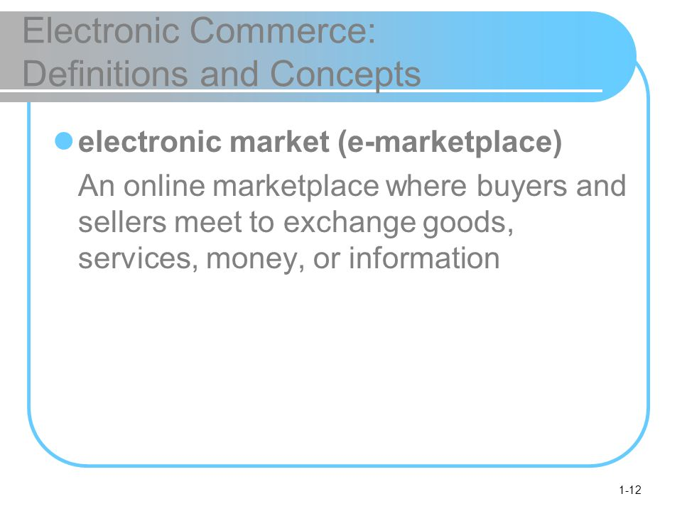 1-12 Electronic Commerce: Definitions and Concepts electronic market (e-marketplace) An online marketplace where buyers and sellers meet to exchange goods, services, money, or information