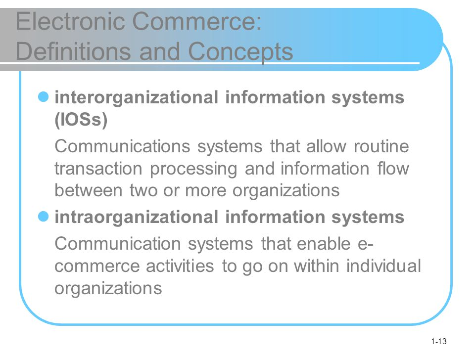 1-13 Electronic Commerce: Definitions and Concepts interorganizational information systems (IOSs) Communications systems that allow routine transaction processing and information flow between two or more organizations intraorganizational information systems Communication systems that enable e- commerce activities to go on within individual organizations