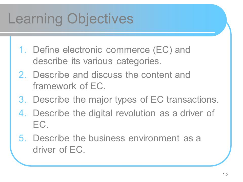 1-2 Learning Objectives 1.Define electronic commerce (EC) and describe its various categories. 2.Describe and discuss the content and framework of EC.