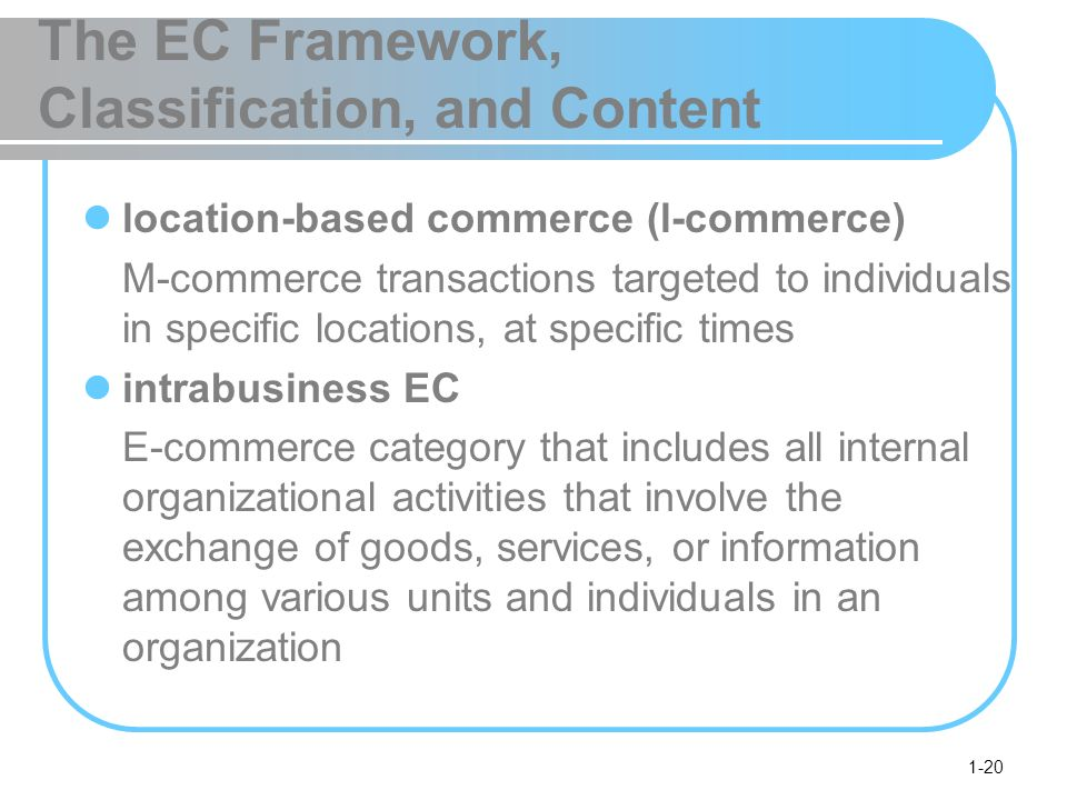 1-20 The EC Framework, Classification, and Content location-based commerce (l-commerce) M-commerce transactions targeted to individuals in specific locations, at specific times intrabusiness EC E-commerce category that includes all internal organizational activities that involve the exchange of goods, services, or information among various units and individuals in an organization