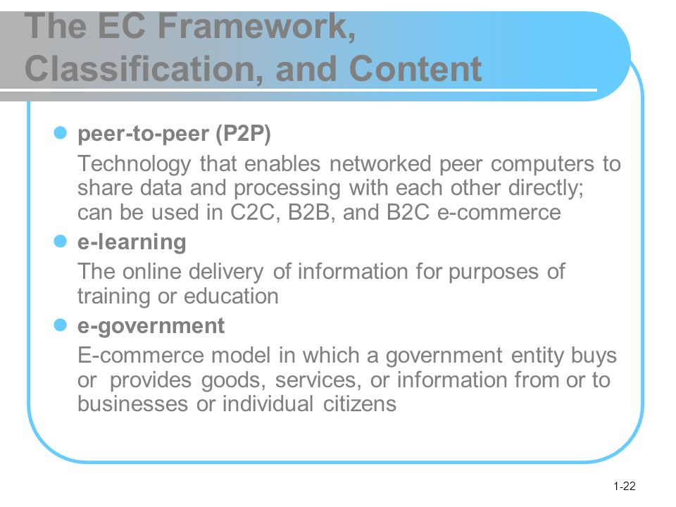 1-22 The EC Framework, Classification, and Content peer-to-peer (P2P) Technology that enables networked peer computers to share data and processing with each other directly; can be used in C2C, B2B, and B2C e-commerce e-learning The online delivery of information for purposes of training or education e-government E-commerce model in which a government entity buys or provides goods, services, or information from or to businesses or individual citizens