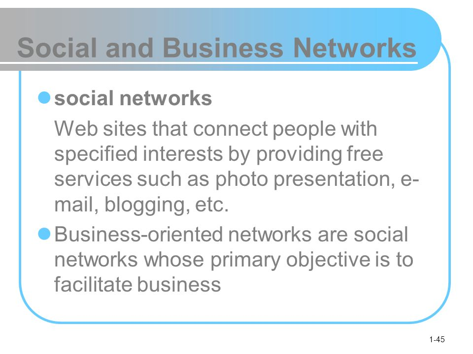 1-45 Social and Business Networks social networks Web sites that connect people with specified interests by providing free services such as photo presentation, e- mail, blogging, etc.