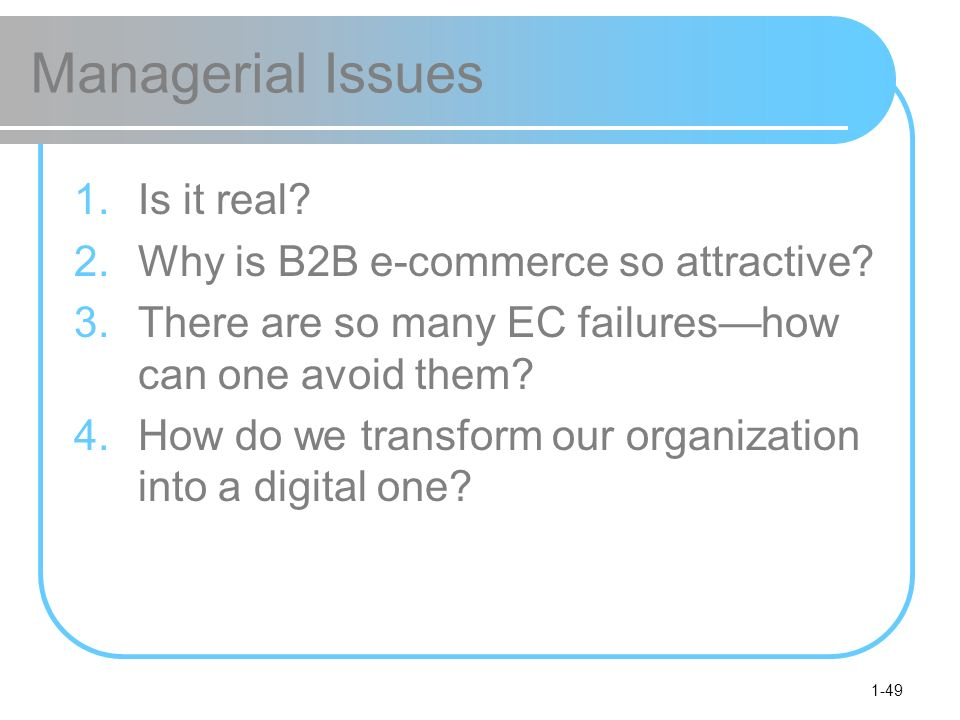 1-49 Managerial Issues 1.Is it real? 2.Why is B2B e-commerce so attractive? 3.There are so many EC failureshow can one avoid them? 4.How do we transfo
