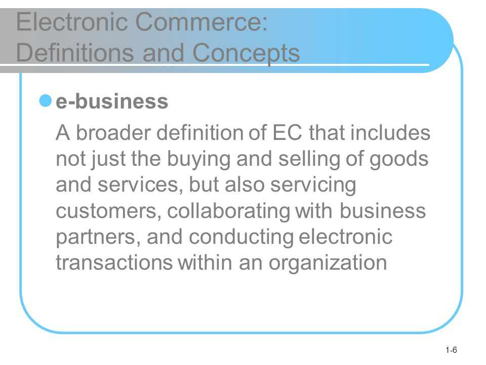 1-6 Electronic Commerce: Definitions and Concepts e-business A broader definition of EC that includes not just the buying and selling of goods and services, but also servicing customers, collaborating with business partners, and conducting electronic transactions within an organization