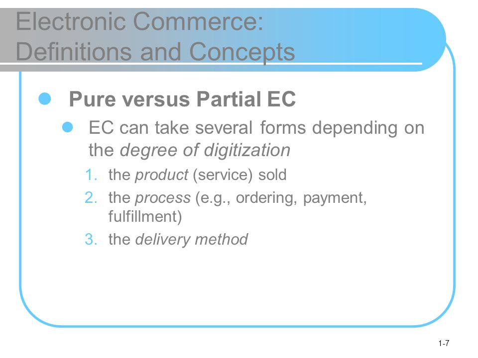 1-7 Electronic Commerce: Definitions and Concepts Pure versus Partial EC EC can take several forms depending on the degree of digitization 1.the product (service) sold 2.the process (e.g., ordering, payment, fulfillment) 3.the delivery method