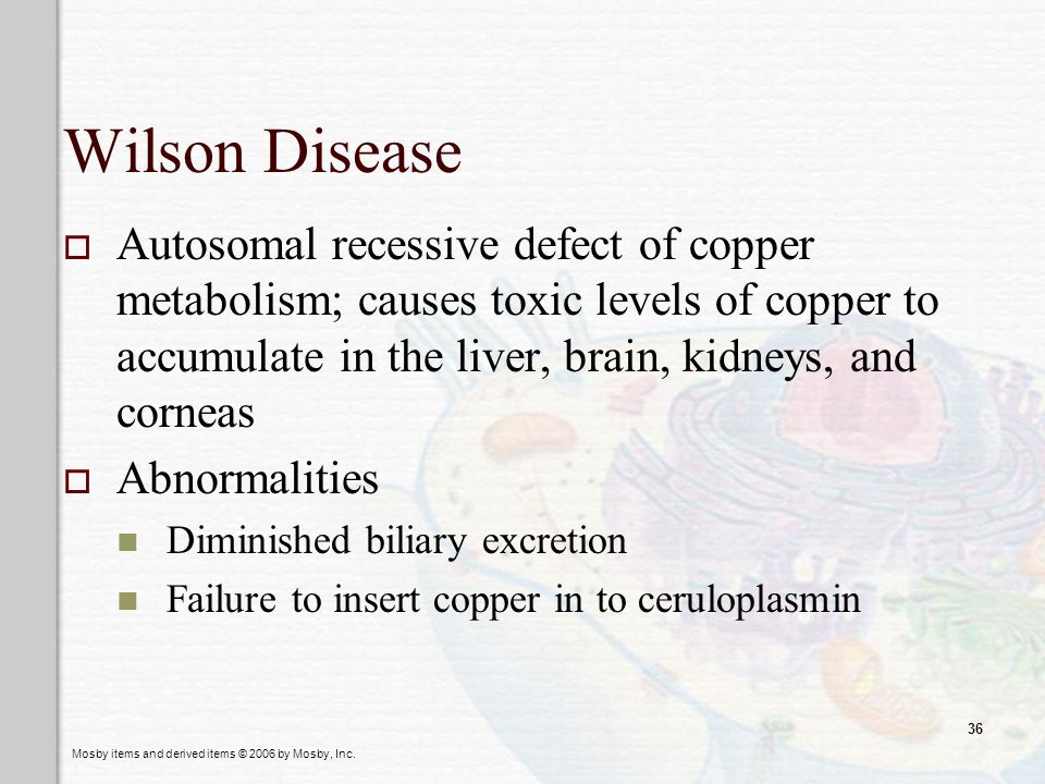 Mosby items and derived items © 2006 by Mosby, Inc. 36 Wilson Disease Autosomal recessive defect of copper metabolism; causes toxic levels of copper t