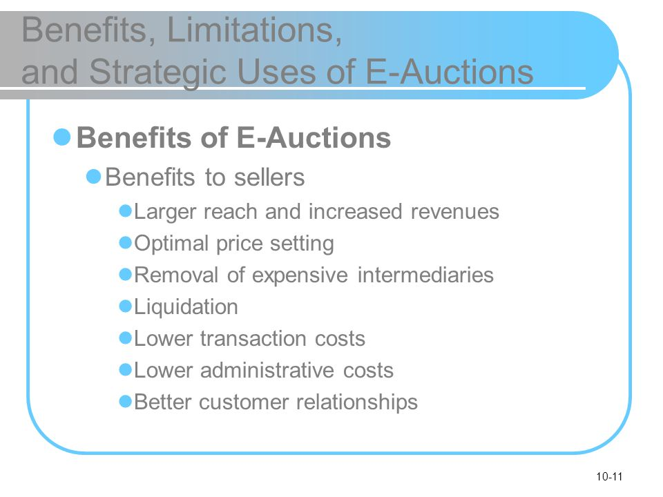 10-11 Benefits, Limitations, and Strategic Uses of E-Auctions Benefits of E-Auctions Benefits to sellers Larger reach and increased revenues Optimal p