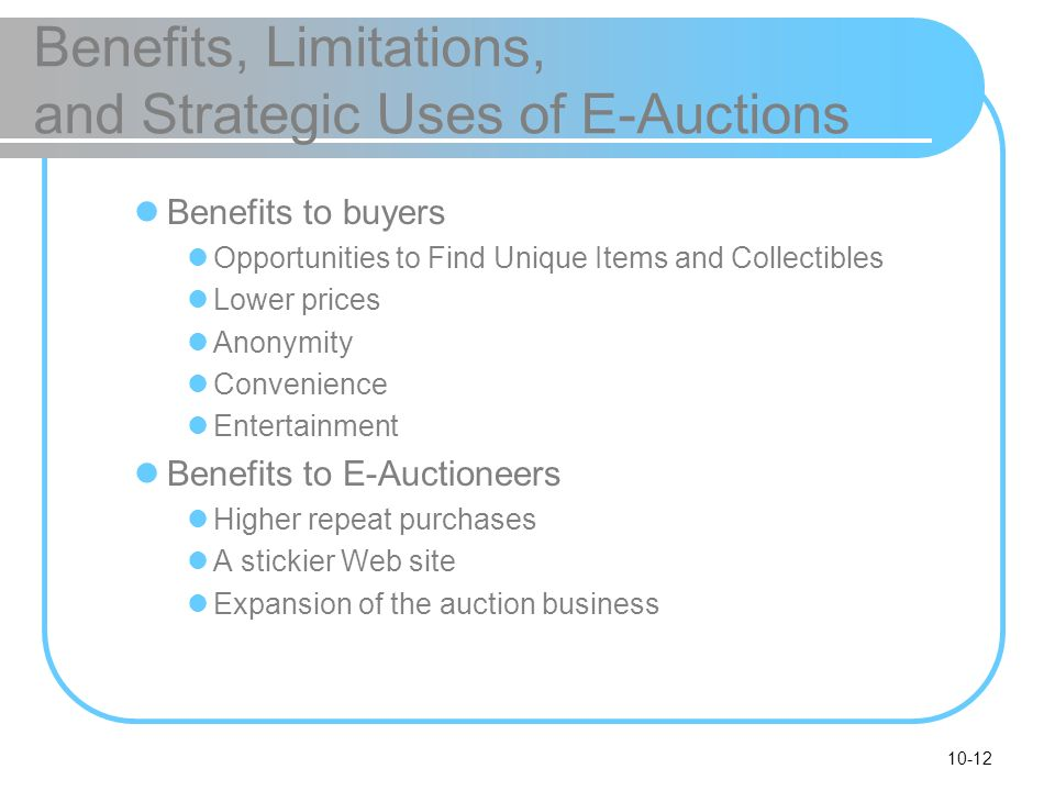 10-12 Benefits, Limitations, and Strategic Uses of E-Auctions Benefits to buyers Opportunities to Find Unique Items and Collectibles Lower prices Anon