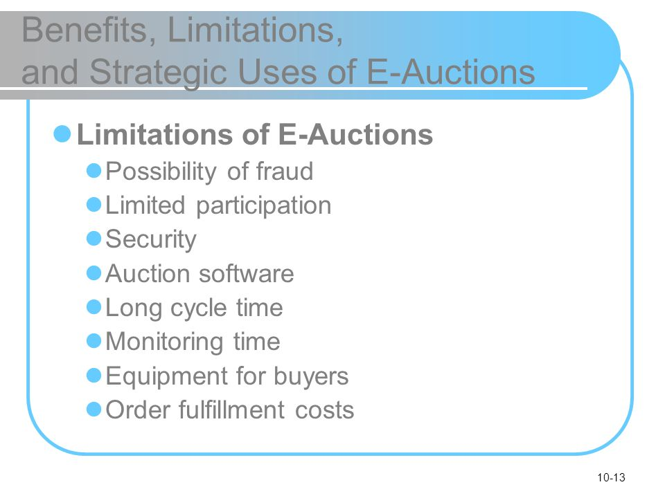 10-13 Benefits, Limitations, and Strategic Uses of E-Auctions Limitations of E-Auctions Possibility of fraud Limited participation Security Auction so