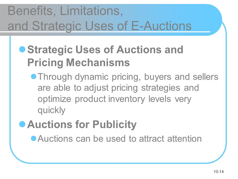 10-14 Benefits, Limitations, and Strategic Uses of E-Auctions Strategic Uses of Auctions and Pricing Mechanisms Through dynamic pricing, buyers and se