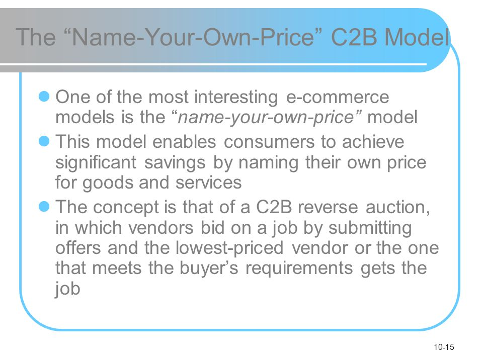 10-15 The Name-Your-Own-Price C2B Model One of the most interesting e-commerce models is the name-your-own-price model This model enables consumers to