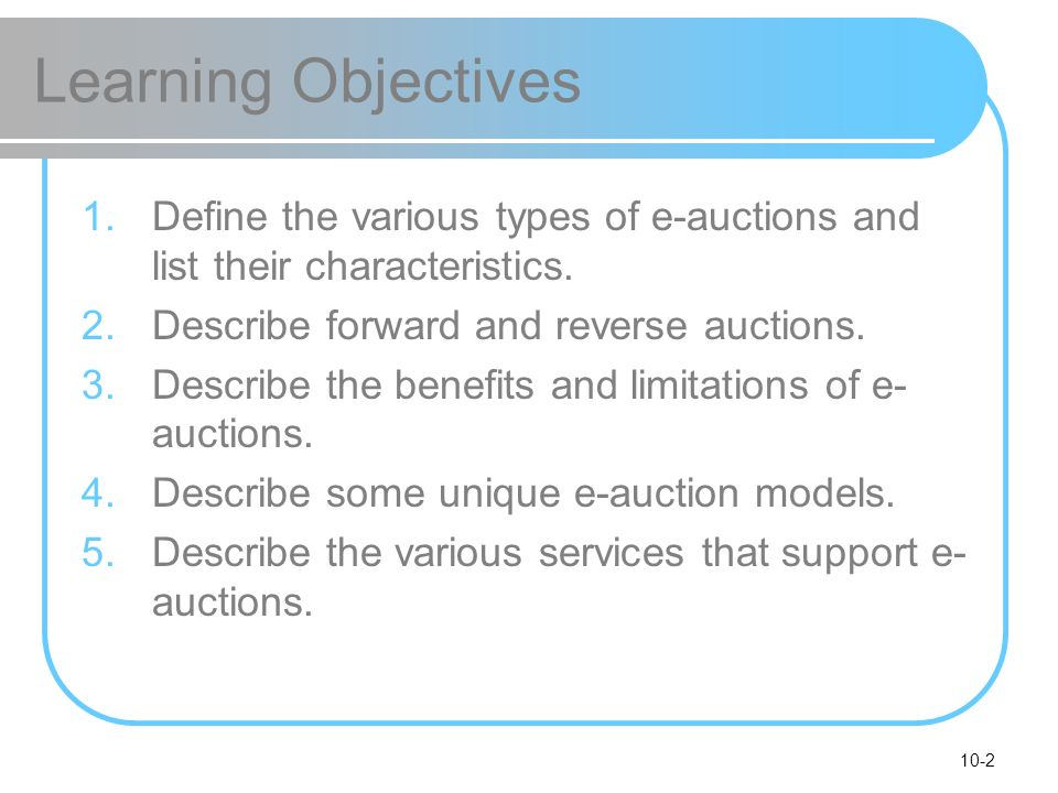 10-2 Learning Objectives 1.Define the various types of e-auctions and list their characteristics. 2.Describe forward and reverse auctions. 3.Describe