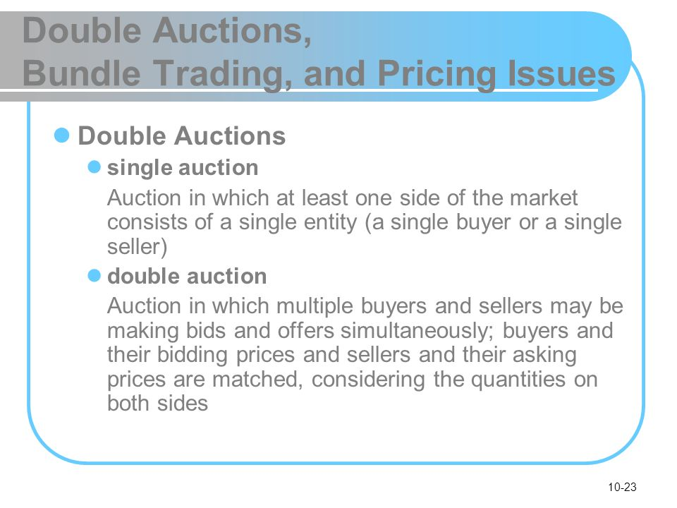 10-23 Double Auctions, Bundle Trading, and Pricing Issues Double Auctions single auction Auction in which at least one side of the market consists of