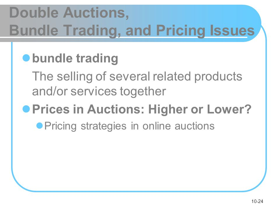 10-24 Double Auctions, Bundle Trading, and Pricing Issues bundle trading The selling of several related products and/or services together Prices in Au