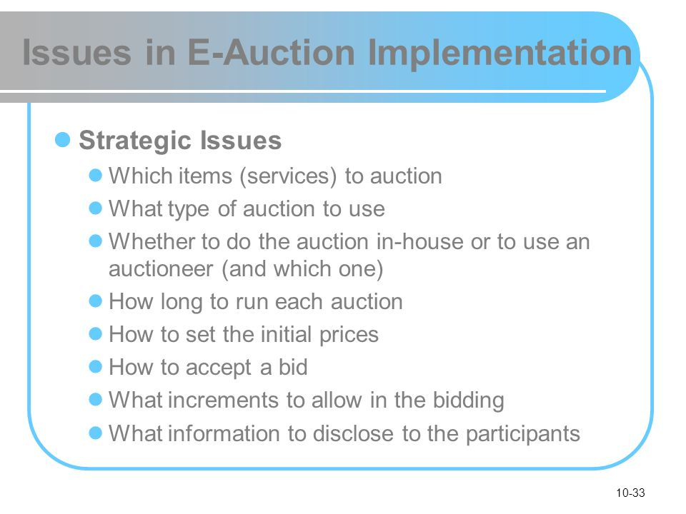 10-33 Issues in E-Auction Implementation Strategic Issues Which items (services) to auction What type of auction to use Whether to do the auction in-h