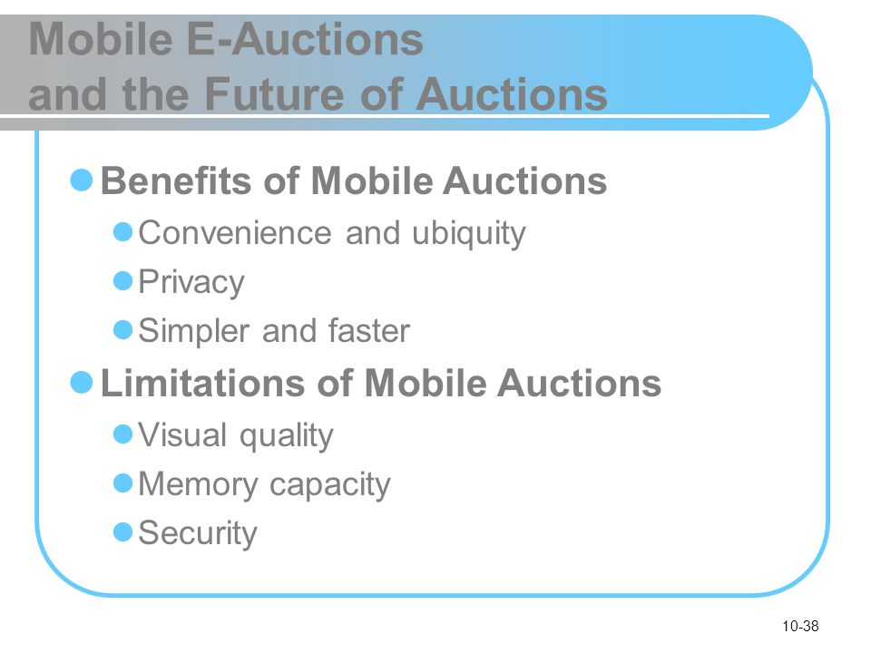 10-38 Mobile E-Auctions and the Future of Auctions Benefits of Mobile Auctions Convenience and ubiquity Privacy Simpler and faster Limitations of Mobi