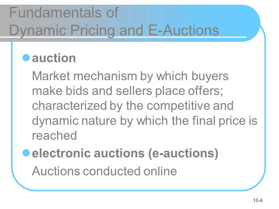 10-4 Fundamentals of Dynamic Pricing and E-Auctions auction Market mechanism by which buyers make bids and sellers place offers; characterized by the