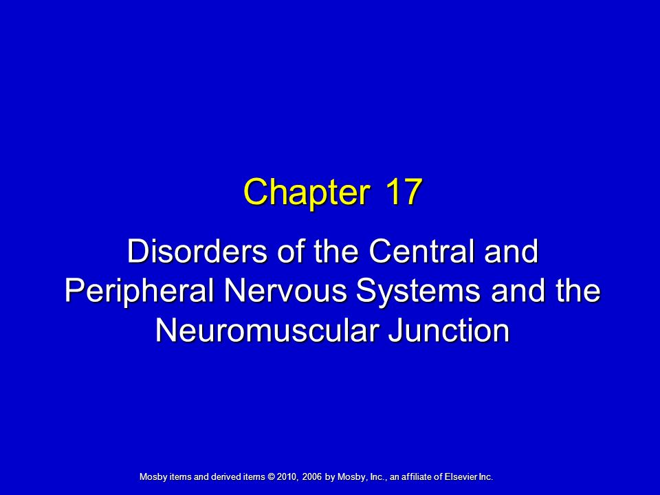 Disorders of the Central and Peripheral Nervous Systems and the Neuromuscular Junction Chapter 17 Mosby items and derived items © 2010, 2006 by Mosby, Inc., an affiliate of Elsevier Inc.
