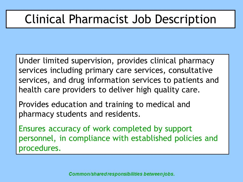 Clinical Pharmacist Job Roles and Responsibilities Reviews prescriptions as written by authorized prescribers to determine that order is safe and appropriate for the specific patient; contacts authorized prescriber as necessary to review vague or illegible prescriptions.