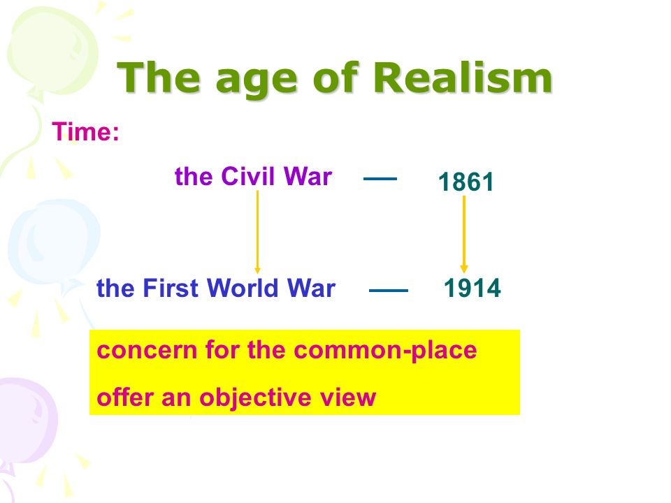 The age of Realism Time: 1861 the First World War the Civil War 1914 concern for the common-place offer an objective view