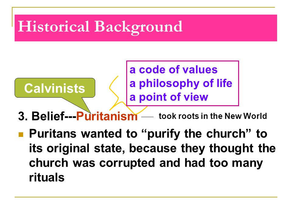 Historical Background 3. Belief---Puritanism Puritans wanted to purify the church to its original state, because they thought the church was corrupted